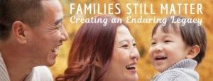 Families Still Matter: Creating an Enduring Legacy